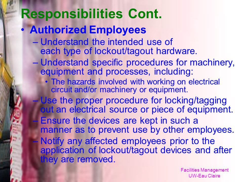 Facilities Management UW-Eau Claire Responsibilities Cont. Authorized Employees –Understand the intended use of each type of lockout/tagout hardware.