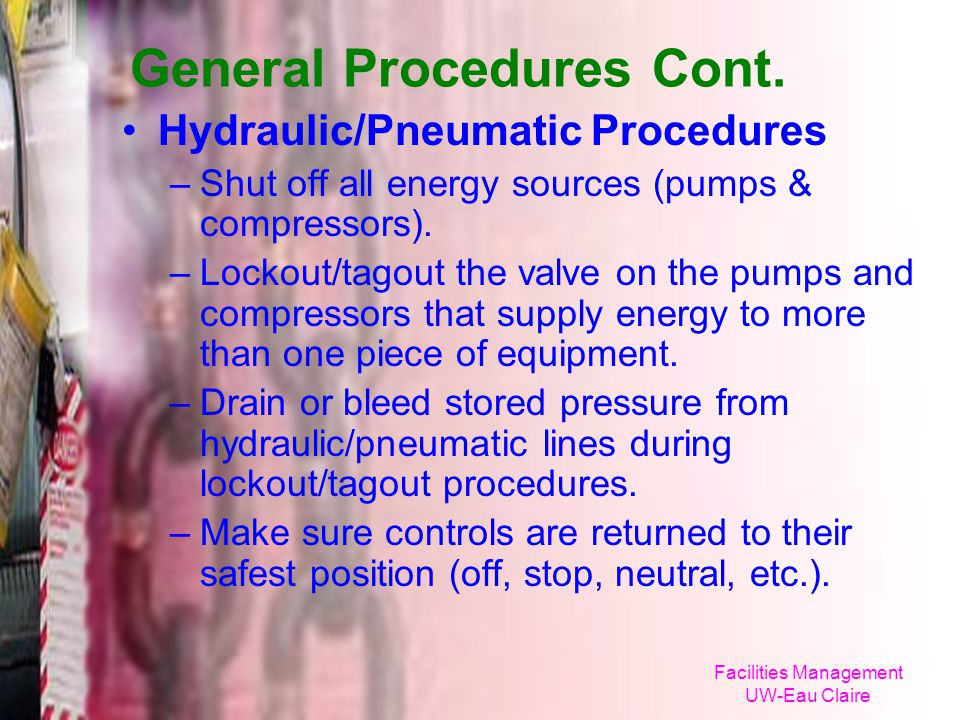 Facilities Management UW-Eau Claire General Procedures Cont. Hydraulic/Pneumatic Procedures –Shut off all energy sources (pumps & compressors). –Locko