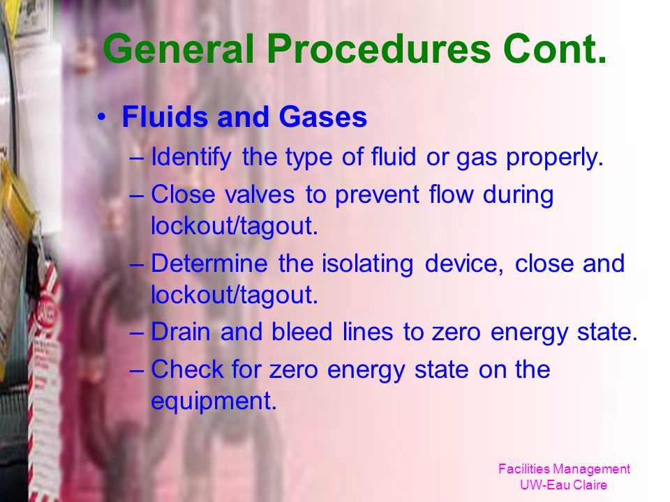 Facilities Management UW-Eau Claire General Procedures Cont. Fluids and Gases –Identify the type of fluid or gas properly. –Close valves to prevent fl