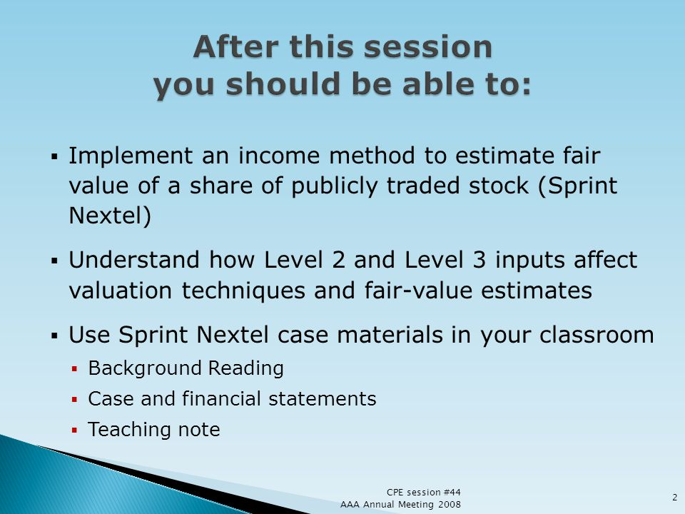 Implement an income method to estimate fair value of a share of publicly traded stock (Sprint Nextel) Understand how Level 2 and Level 3 inputs affect