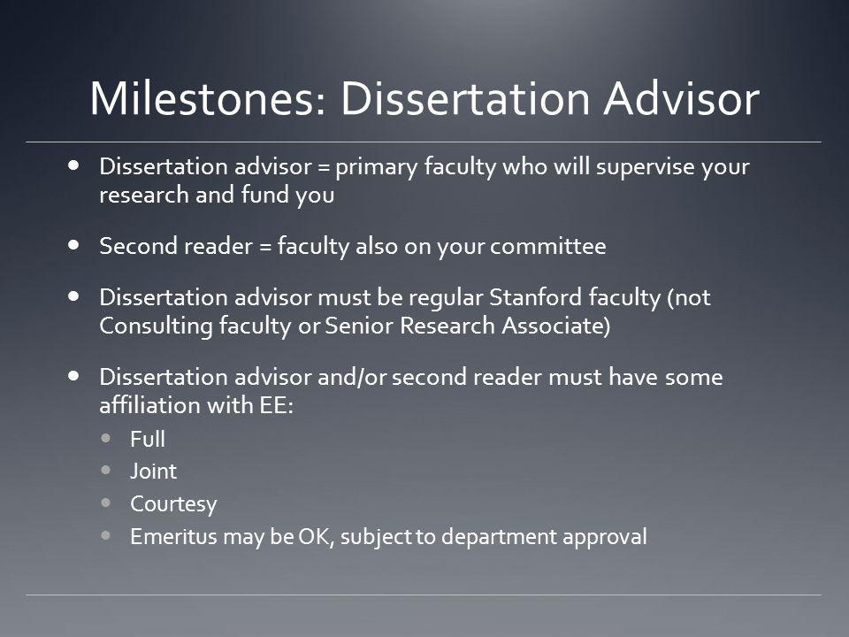 Milestones: Dissertation Advisor Dissertation advisor = primary faculty who will supervise your research and fund you Second reader = faculty also on