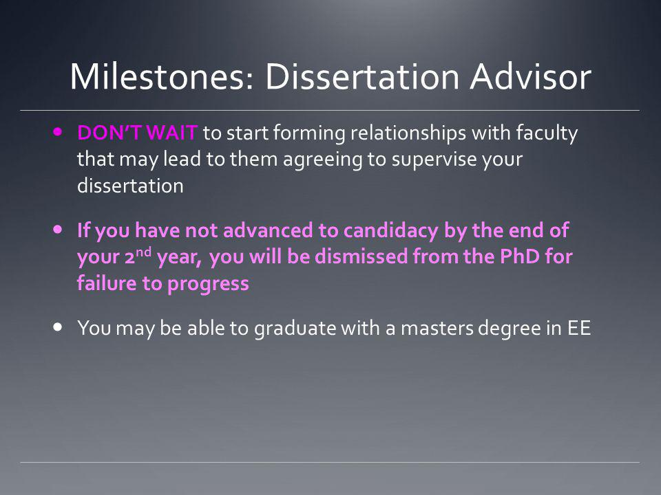 Milestones: Dissertation Advisor DONT WAIT to start forming relationships with faculty that may lead to them agreeing to supervise your dissertation If you have not advanced to candidacy by the end of your 2 nd year, you will be dismissed from the PhD for failure to progress You may be able to graduate with a masters degree in EE