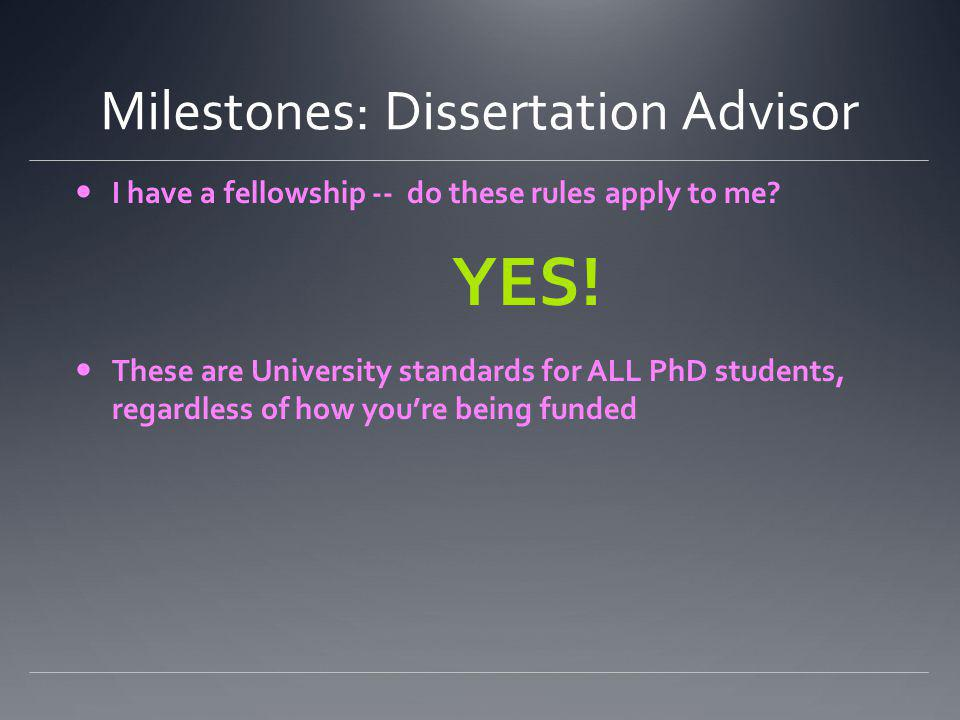 Milestones: Dissertation Advisor I have a fellowship -- do these rules apply to me? YES! These are University standards for ALL PhD students, regardle
