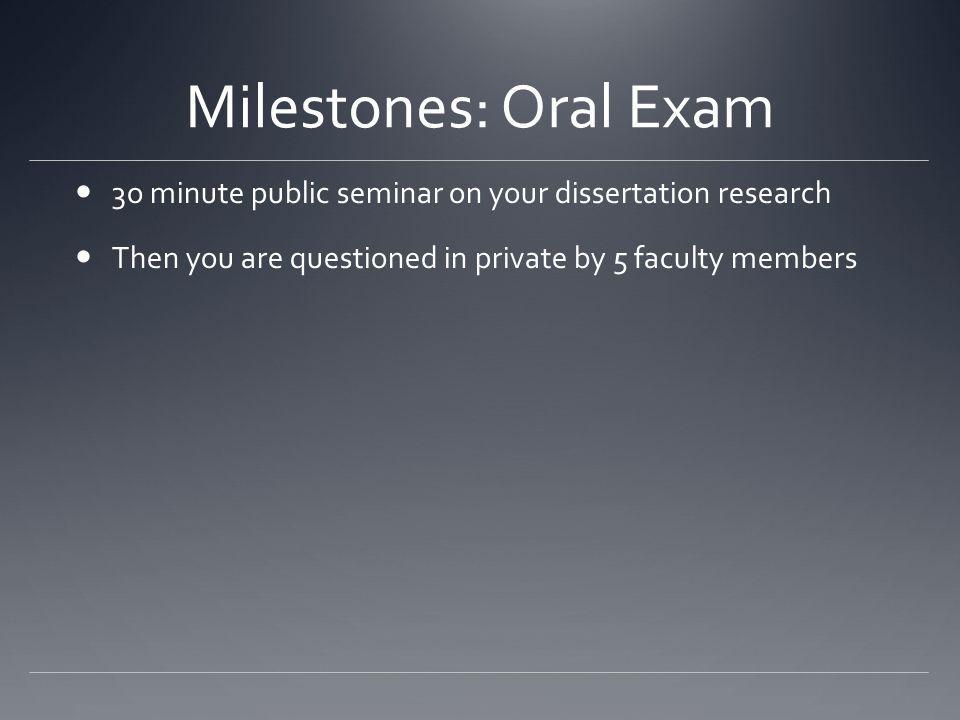 Milestones: Oral Exam 3o minute public seminar on your dissertation research Then you are questioned in private by 5 faculty members
