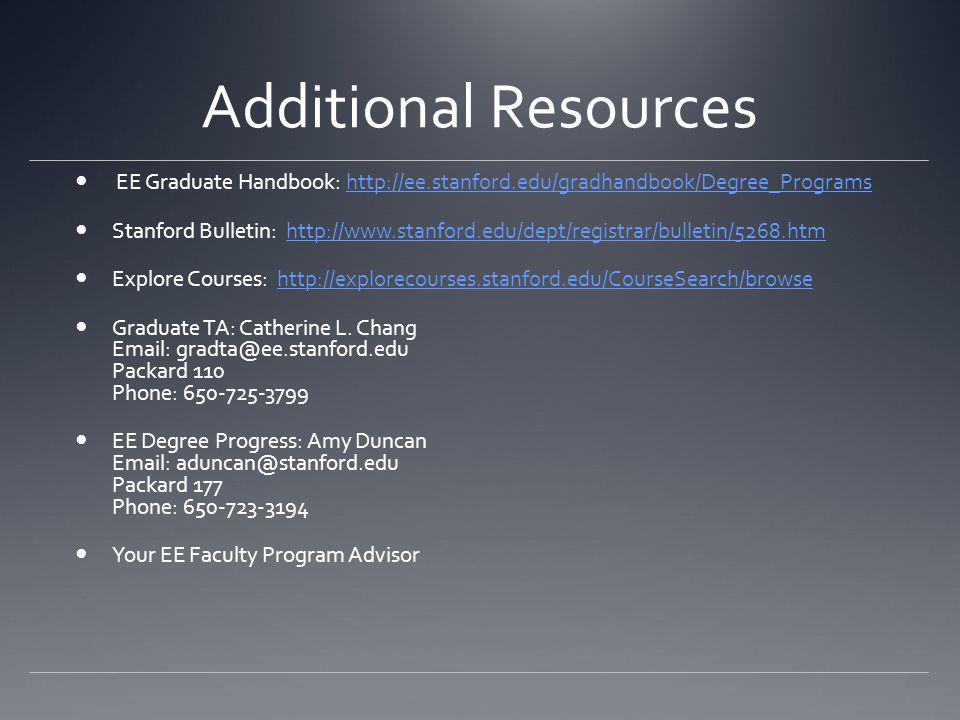 Additional Resources EE Graduate Handbook: http://ee.stanford.edu/gradhandbook/Degree_Programshttp://ee.stanford.edu/gradhandbook/Degree_Programs Stanford Bulletin: http://www.stanford.edu/dept/registrar/bulletin/5268.htmhttp://www.stanford.edu/dept/registrar/bulletin/5268.htm Explore Courses: http://explorecourses.stanford.edu/CourseSearch/browsehttp://explorecourses.stanford.edu/CourseSearch/browse Graduate TA: Catherine L.