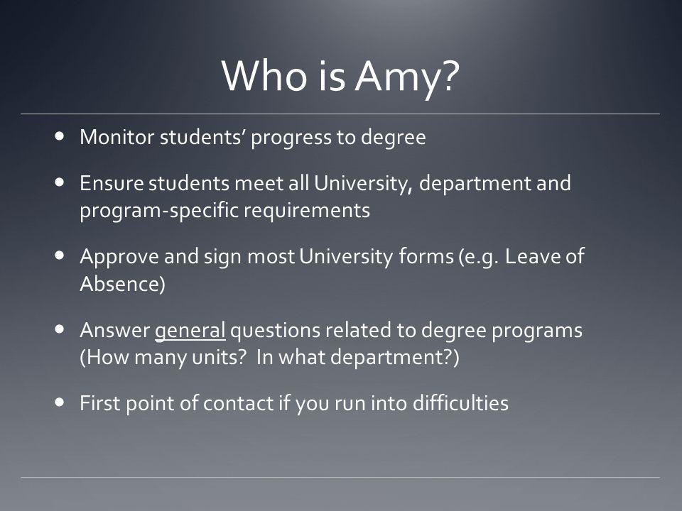 Who is Amy? Monitor students progress to degree Ensure students meet all University, department and program-specific requirements Approve and sign mos