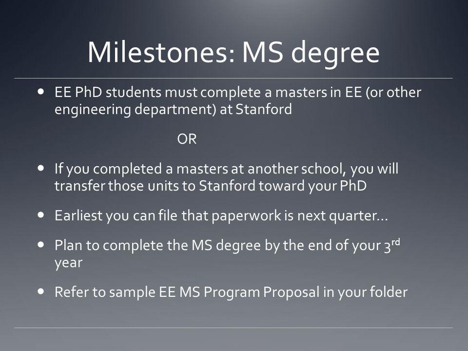 Milestones: MS degree EE PhD students must complete a masters in EE (or other engineering department) at Stanford OR If you completed a masters at another school, you will transfer those units to Stanford toward your PhD Earliest you can file that paperwork is next quarter… Plan to complete the MS degree by the end of your 3 rd year Refer to sample EE MS Program Proposal in your folder
