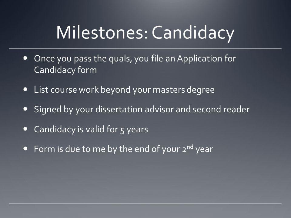 Milestones: Candidacy Once you pass the quals, you file an Application for Candidacy form List course work beyond your masters degree Signed by your dissertation advisor and second reader Candidacy is valid for 5 years Form is due to me by the end of your 2 nd year