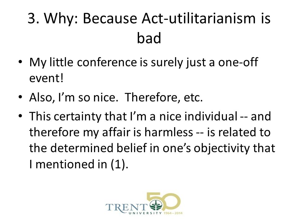 3. Why: Because Act-utilitarianism is bad My little conference is surely just a one-off event.