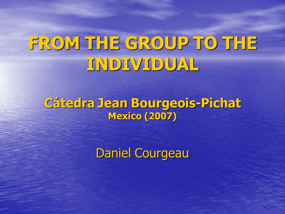FROM THE GROUP TO THE INDIVIDUAL Cátedra Jean Bourgeois-Pichat Mexico (2007) Daniel Courgeau