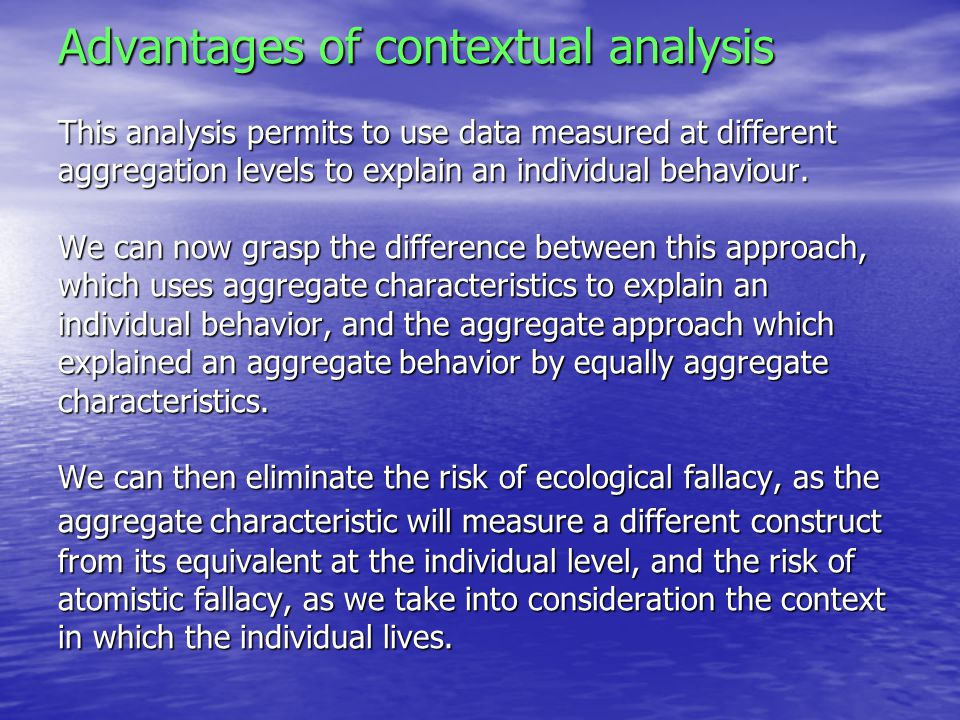 Advantages of contextual analysis This analysis permits to use data measured at different aggregation levels to explain an individual behaviour.
