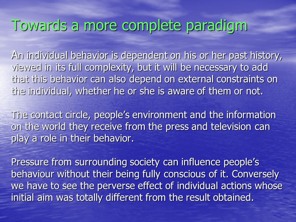 Towards a more complete paradigm A n individual behavior is dependent on his or her past history, viewed in its full complexity, but it will be necessary to add that this behavior can also depend on external constraints on the individual, whether he or she is aware of them or not.