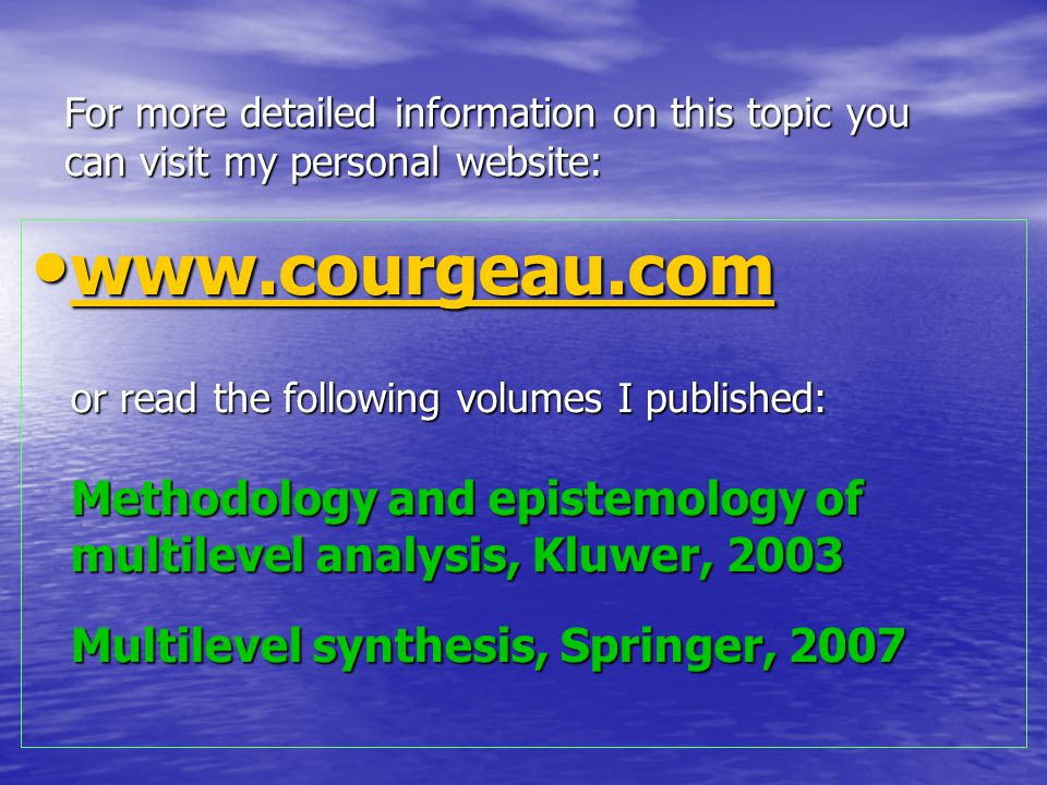 For more detailed information on this topic you can visit my personal website: www.courgeau.com or read the following volumes I published: Methodology and epistemology of multilevel analysis, Kluwer, 2003 Multilevel synthesis, Springer, 2007 www.courgeau.com or read the following volumes I published: Methodology and epistemology of multilevel analysis, Kluwer, 2003 Multilevel synthesis, Springer, 2007 www.courgeau.com