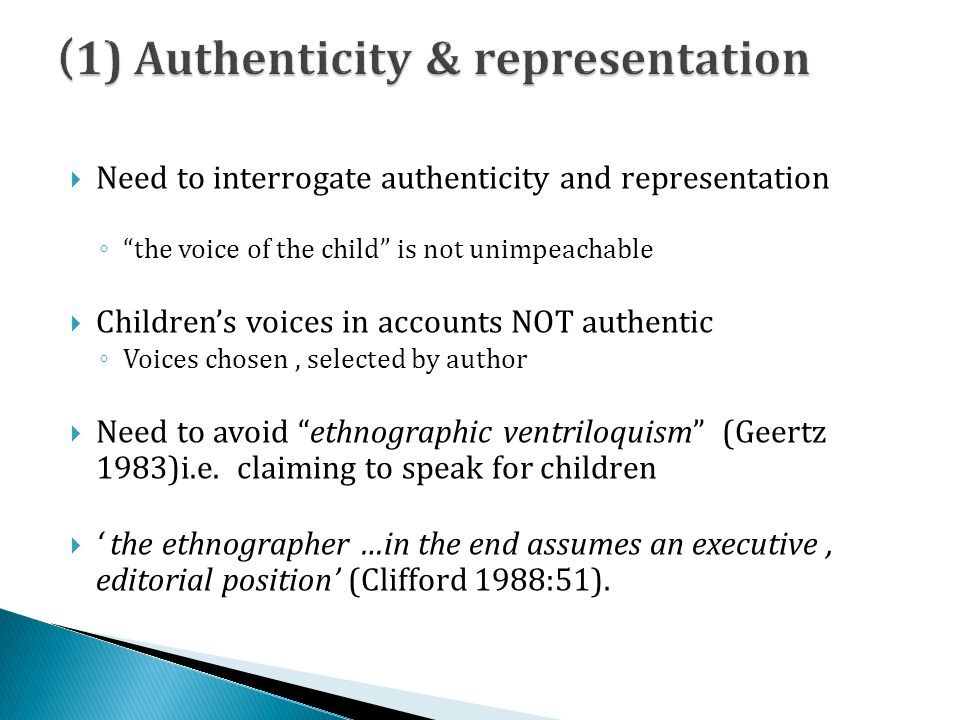 Need to interrogate authenticity and representation the voice of the child is not unimpeachable Childrens voices in accounts NOT authentic Voices chosen, selected by author Need to avoid ethnographic ventriloquism (Geertz 1983)i.e.
