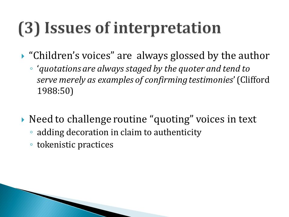 Childrens voices are always glossed by the author quotations are always staged by the quoter and tend to serve merely as examples of confirming testimonies (Clifford 1988:50) Need to challenge routine quoting voices in text adding decoration in claim to authenticity tokenistic practices