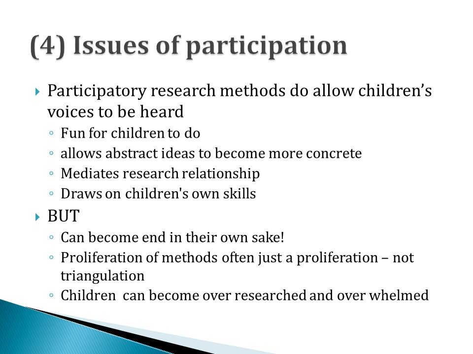 Participatory research methods do allow childrens voices to be heard Fun for children to do allows abstract ideas to become more concrete Mediates research relationship Draws on children s own skills BUT Can become end in their own sake.