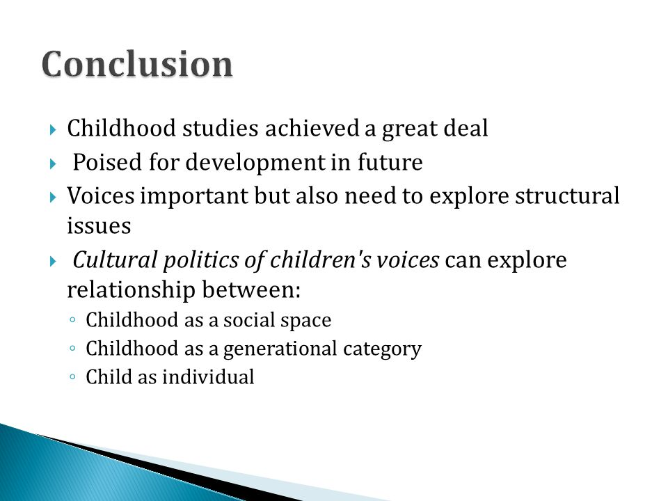 Childhood studies achieved a great deal Poised for development in future Voices important but also need to explore structural issues Cultural politics of children s voices can explore relationship between: Childhood as a social space Childhood as a generational category Child as individual