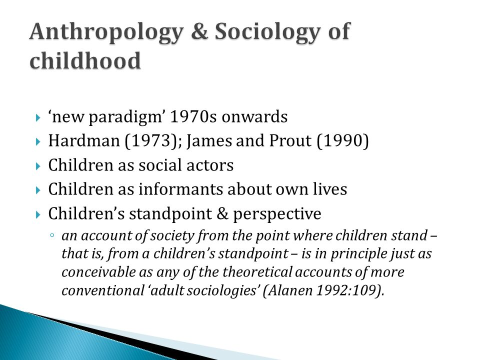 new paradigm 1970s onwards Hardman (1973); James and Prout (1990) Children as social actors Children as informants about own lives Childrens standpoint & perspective an account of society from the point where children stand – that is, from a childrens standpoint – is in principle just as conceivable as any of the theoretical accounts of more conventional adult sociologies (Alanen 1992:109).