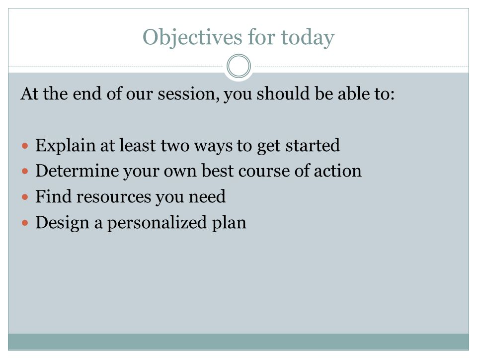 Objectives for today At the end of our session, you should be able to: Explain at least two ways to get started Determine your own best course of action Find resources you need Design a personalized plan