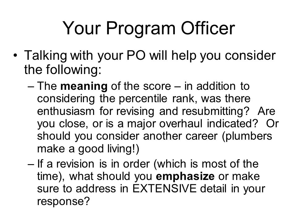 Your Program Officer Talking with your PO will help you consider the following: –The meaning of the score – in addition to considering the percentile rank, was there enthusiasm for revising and resubmitting.