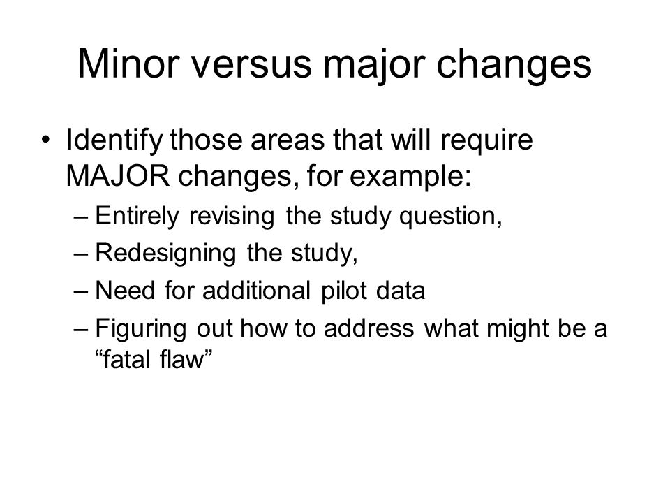 Minor versus major changes Identify those areas that will require MAJOR changes, for example: –Entirely revising the study question, –Redesigning the study, –Need for additional pilot data –Figuring out how to address what might be a fatal flaw