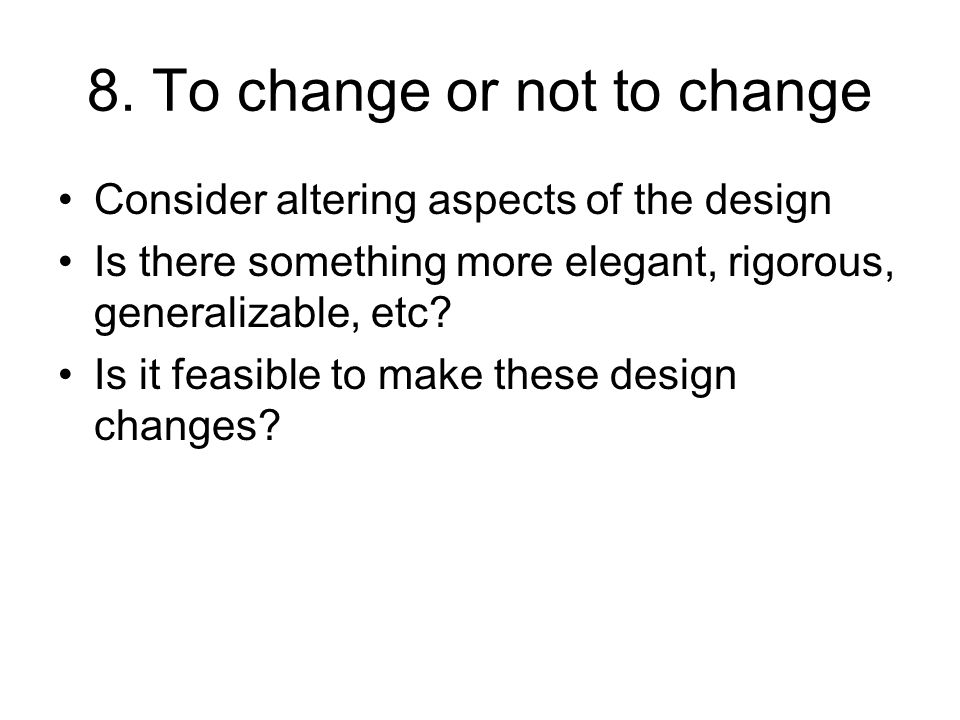 8. To change or not to change Consider altering aspects of the design Is there something more elegant, rigorous, generalizable, etc? Is it feasible to