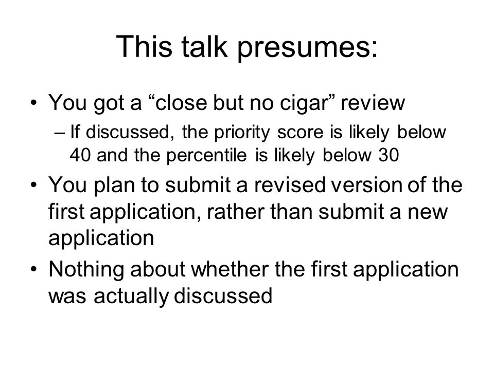 This talk presumes: You got a close but no cigar review –If discussed, the priority score is likely below 40 and the percentile is likely below 30 You plan to submit a revised version of the first application, rather than submit a new application Nothing about whether the first application was actually discussed
