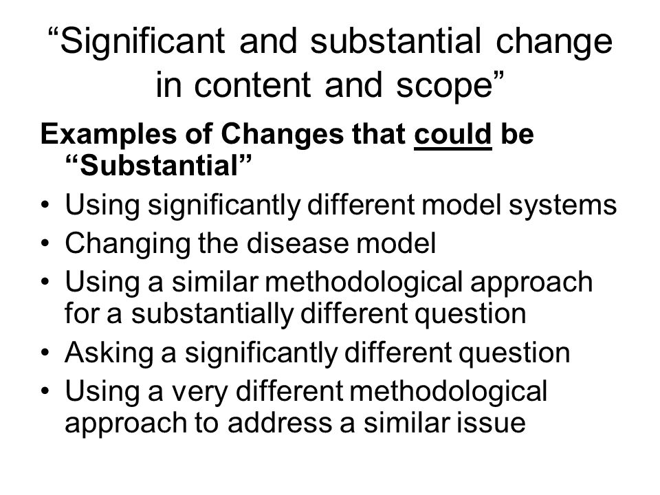 Significant and substantial change in content and scope Examples of Changes that could be Substantial Using significantly different model systems Changing the disease model Using a similar methodological approach for a substantially different question Asking a significantly different question Using a very different methodological approach to address a similar issue