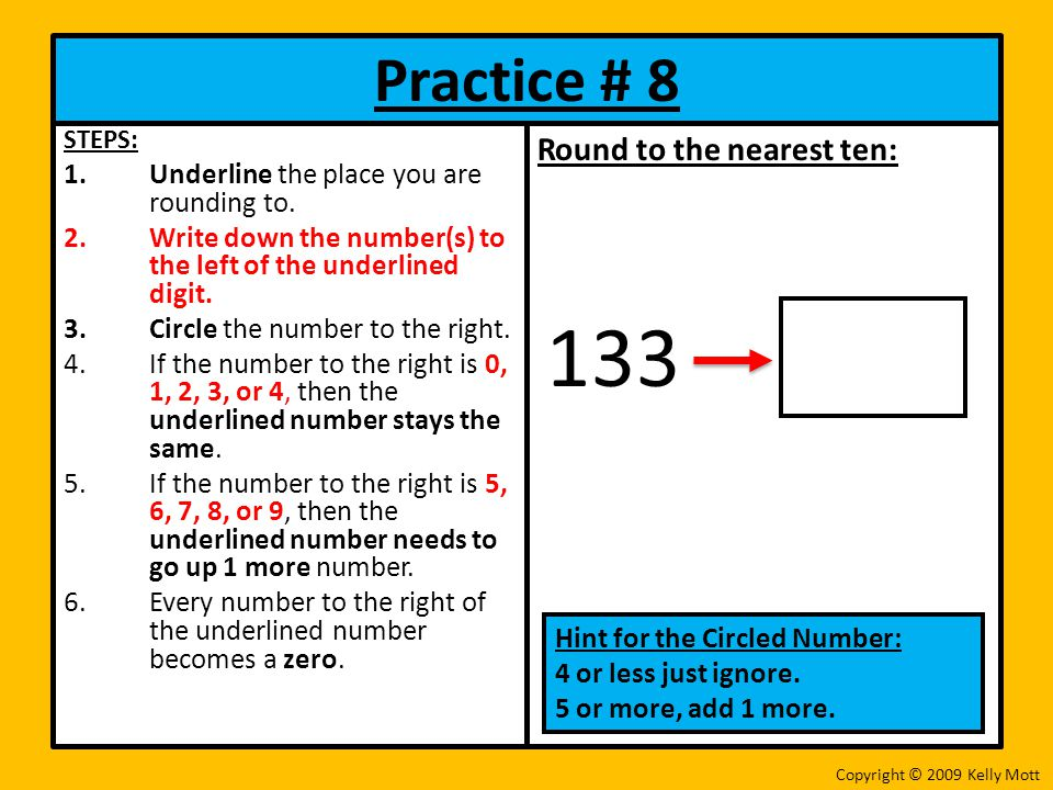Practice # 8 STEPS: 1.Underline the place you are rounding to. 2.Write down the number(s) to the left of the underlined digit. 3.Circle the number to