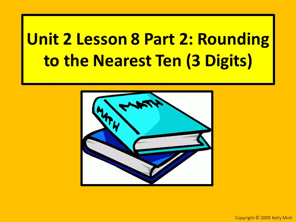 Unit 2 Lesson 8 Part 2: Rounding to the Nearest Ten (3 Digits) Copyright © 2009 Kelly Mott