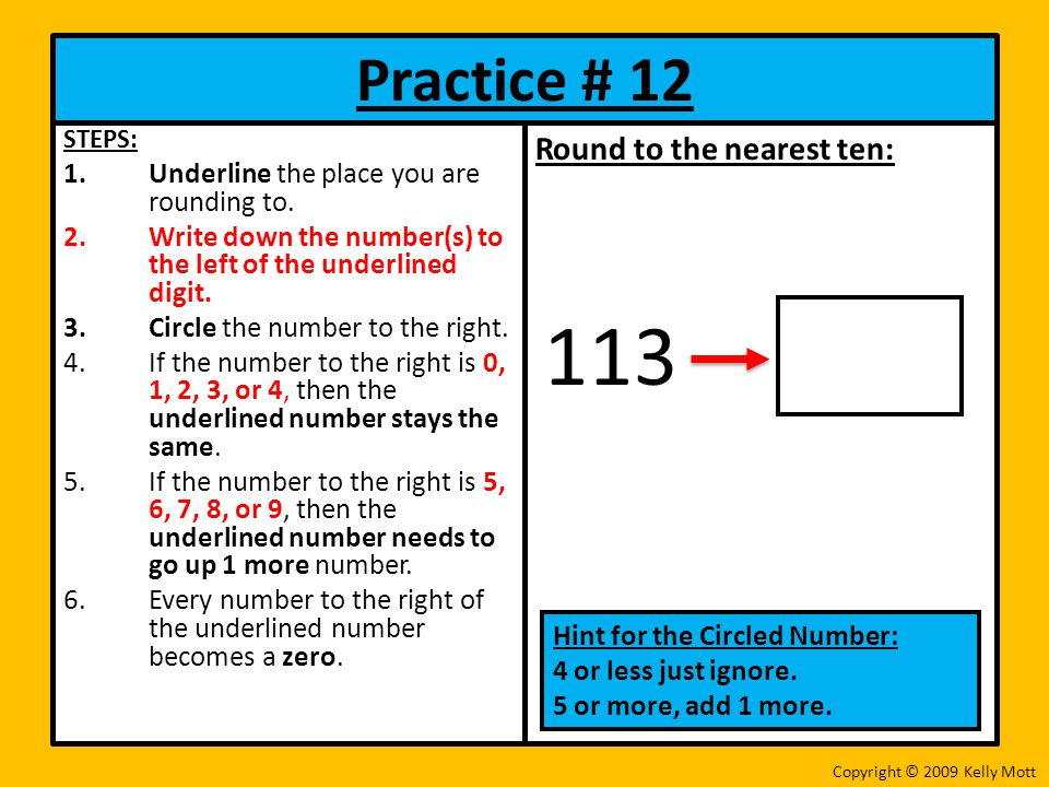 Practice # 12 STEPS: 1.Underline the place you are rounding to. 2.Write down the number(s) to the left of the underlined digit. 3.Circle the number to