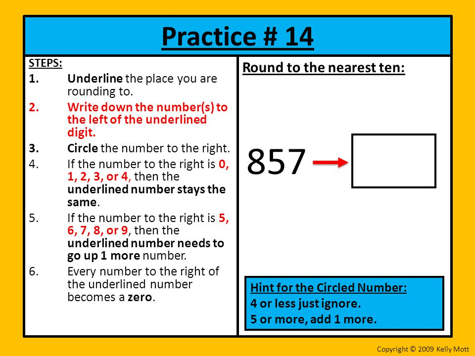 Practice # 14 STEPS: 1.Underline the place you are rounding to. 2.Write down the number(s) to the left of the underlined digit. 3.Circle the number to