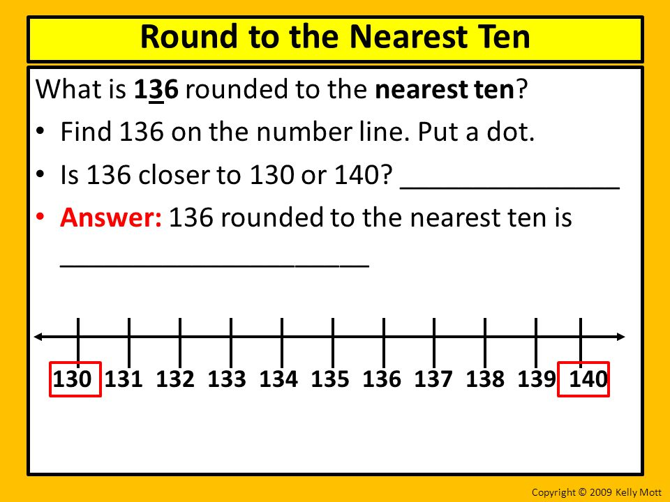 What is 136 rounded to the nearest ten? Find 136 on the number line. Put a dot. Is 136 closer to 130 or 140? _______________ Answer: 136 rounded to th