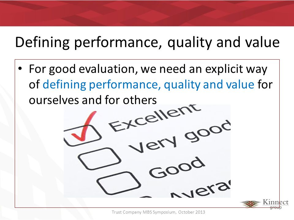 Defining performance, quality and value For good evaluation, we need an explicit way of defining performance, quality and value for ourselves and for