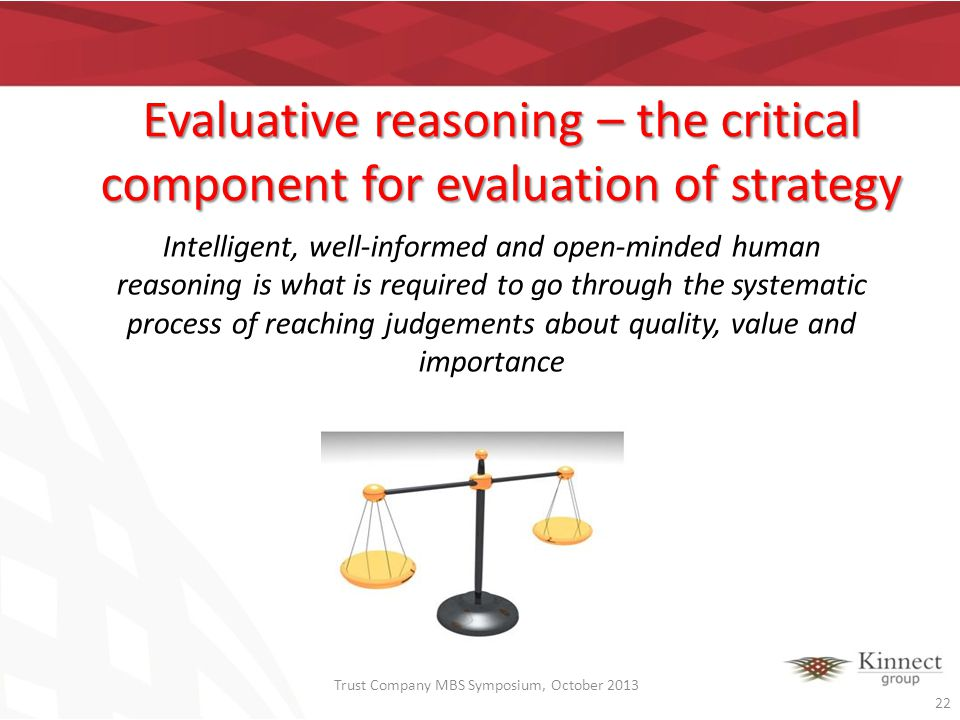 Evaluative reasoning – the critical component for evaluation of strategy Intelligent, well-informed and open-minded human reasoning is what is require