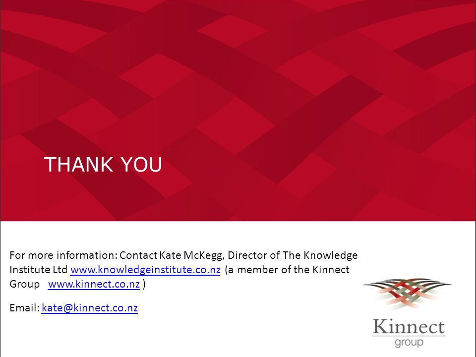 THANK YOU For more information: Contact Kate McKegg, Director of The Knowledge Institute Ltd www.knowledgeinstitute.co.nz (a member of the Kinnect Gro