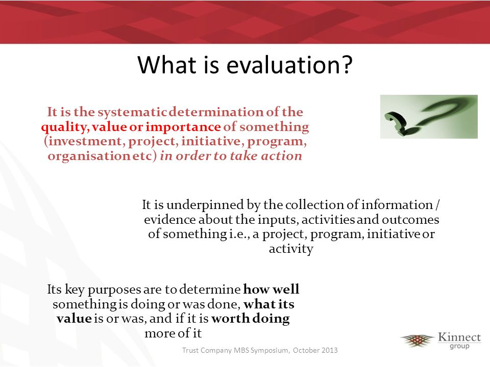 What is evaluation? It is the systematic determination of the quality, value or importance of something (investment, project, initiative, program, org