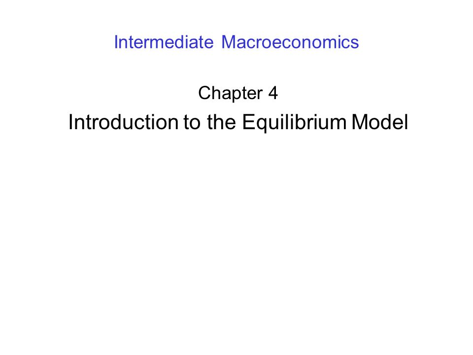 Intermediate Macroeconomics Chapter 4 Introduction to the Equilibrium Model