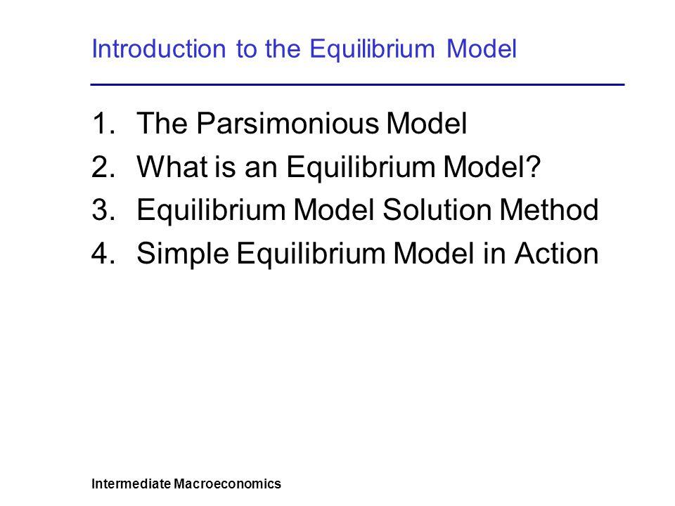 Intermediate Macroeconomics Introduction to the Equilibrium Model 1.The Parsimonious Model 2.What is an Equilibrium Model? 3.Equilibrium Model Solutio