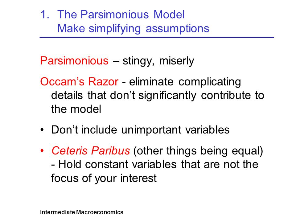 Intermediate Macroeconomics 1.The Parsimonious Model Make simplifying assumptions Parsimonious – stingy, miserly Occams Razor - eliminate complicating details that dont significantly contribute to the model Dont include unimportant variables Ceteris Paribus (other things being equal) - Hold constant variables that are not the focus of your interest