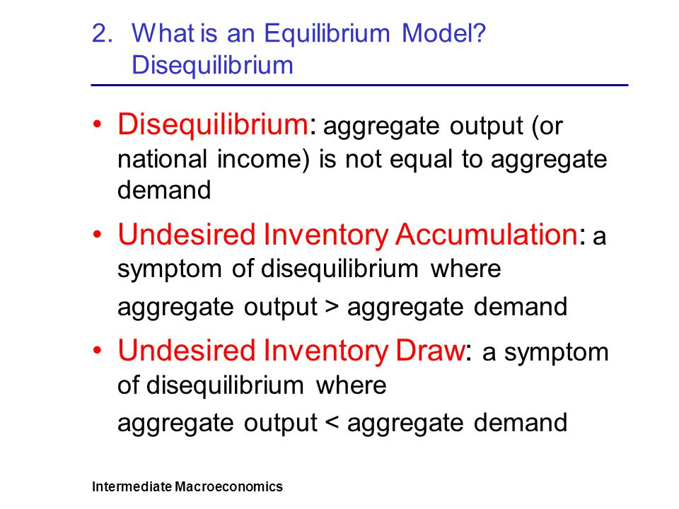 Intermediate Macroeconomics 2.What is an Equilibrium Model? Disequilibrium Disequilibrium: aggregate output (or national income) is not equal to aggre