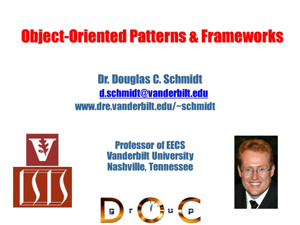 Object-Oriented Patterns & Frameworks Dr. Douglas C. Schmidt d.schmidt@vanderbilt.edu www.dre.vanderbilt.edu/~schmidt Professor of EECS Vanderbilt Uni