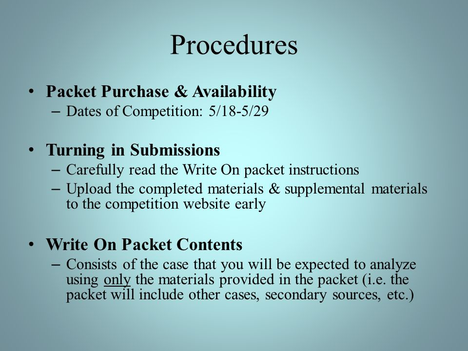 Procedures Packet Purchase & Availability – Dates of Competition: 5/18-5/29 Turning in Submissions – Carefully read the Write On packet instructions – Upload the completed materials & supplemental materials to the competition website early Write On Packet Contents – Consists of the case that you will be expected to analyze using only the materials provided in the packet (i.e.