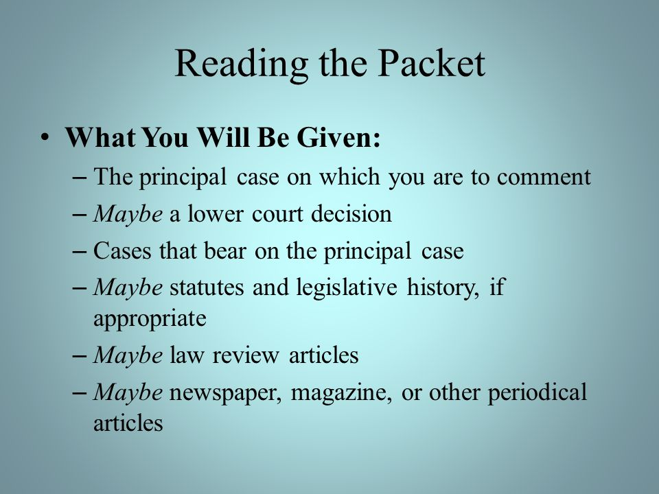 Reading the Packet What You Will Be Given: – The principal case on which you are to comment – Maybe a lower court decision – Cases that bear on the principal case – Maybe statutes and legislative history, if appropriate – Maybe law review articles – Maybe newspaper, magazine, or other periodical articles
