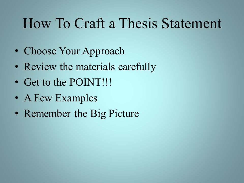 How To Craft a Thesis Statement Choose Your Approach Review the materials carefully Get to the POINT!!! A Few Examples Remember the Big Picture