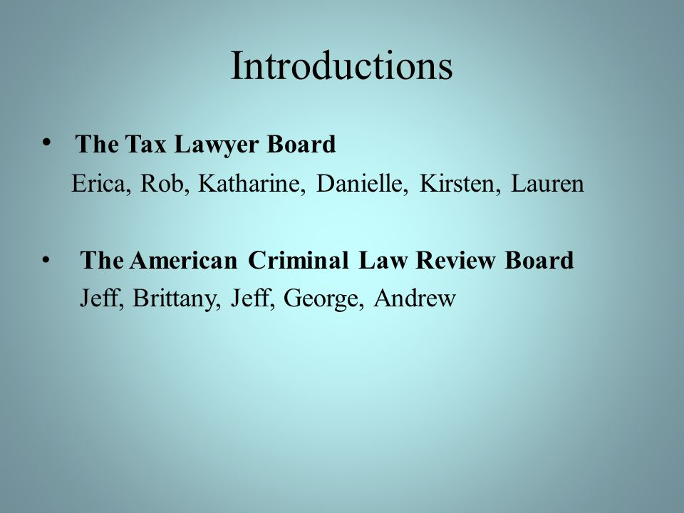 Introductions The Tax Lawyer Board Erica, Rob, Katharine, Danielle, Kirsten, Lauren The American Criminal Law Review Board Jeff, Brittany, Jeff, George, Andrew