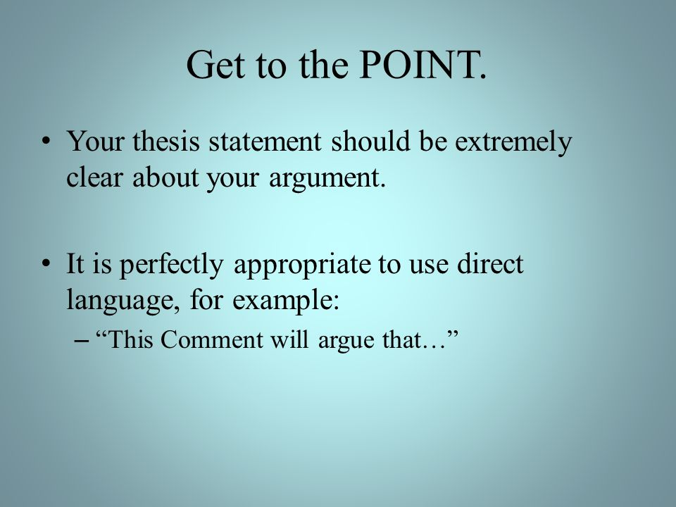 Get to the POINT. Your thesis statement should be extremely clear about your argument.