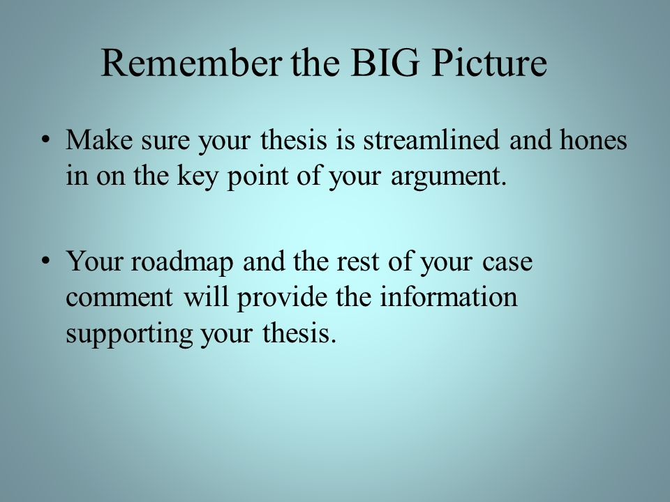 Remember the BIG Picture Make sure your thesis is streamlined and hones in on the key point of your argument. Your roadmap and the rest of your case c