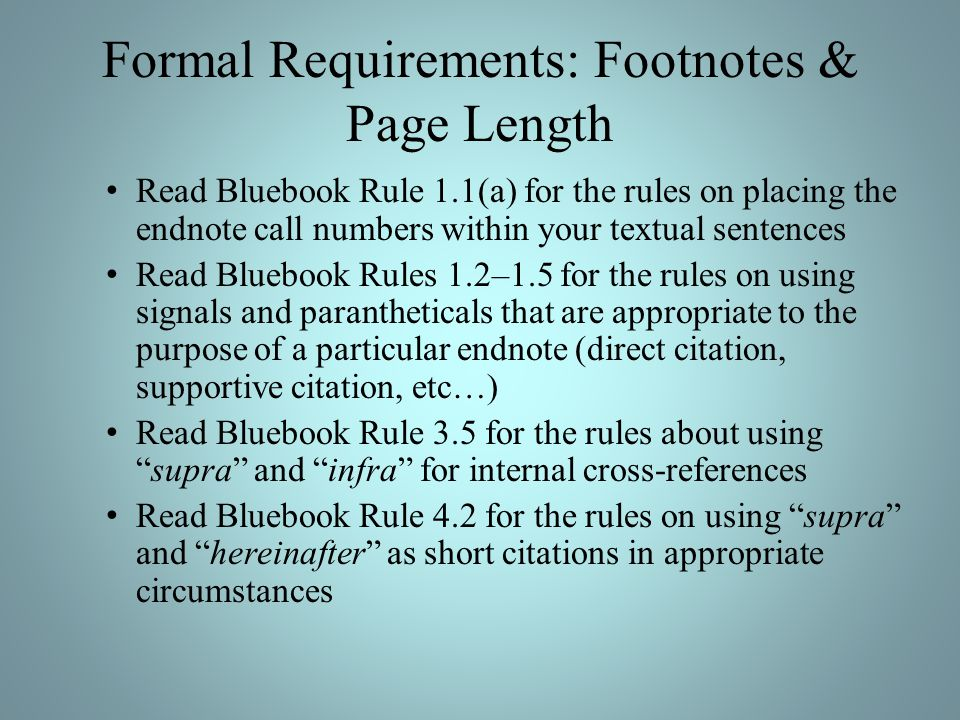 Formal Requirements: Footnotes & Page Length Read Bluebook Rule 1.1(a) for the rules on placing the endnote call numbers within your textual sentences Read Bluebook Rules 1.2–1.5 for the rules on using signals and parantheticals that are appropriate to the purpose of a particular endnote (direct citation, supportive citation, etc…) Read Bluebook Rule 3.5 for the rules about usingsupra and infra for internal cross-references Read Bluebook Rule 4.2 for the rules on using supra and hereinafter as short citations in appropriate circumstances