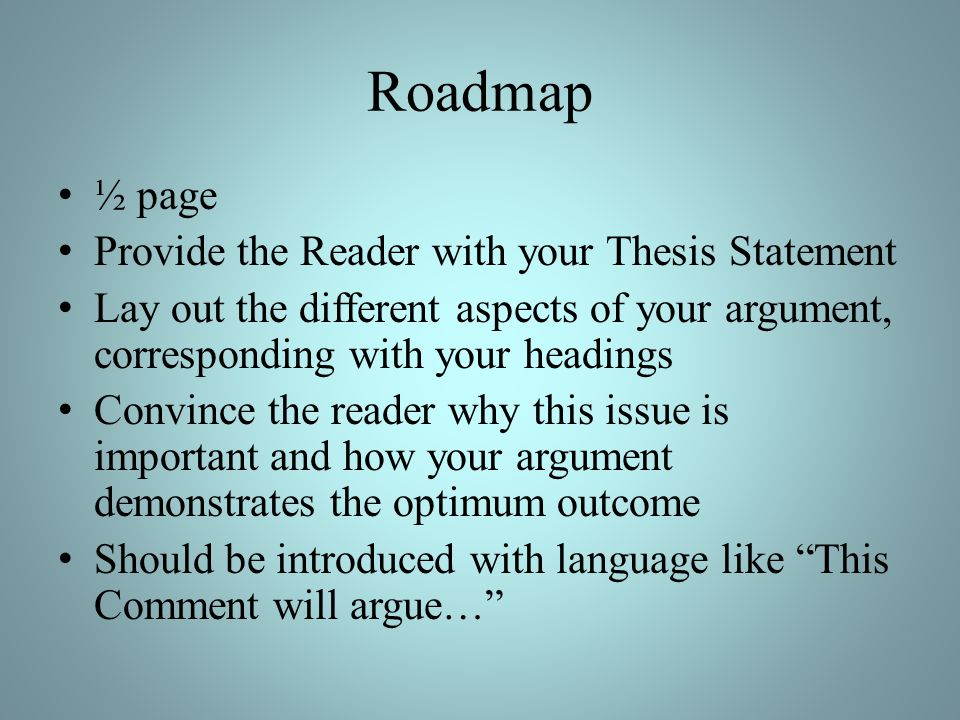 Roadmap ½ page Provide the Reader with your Thesis Statement Lay out the different aspects of your argument, corresponding with your headings Convince